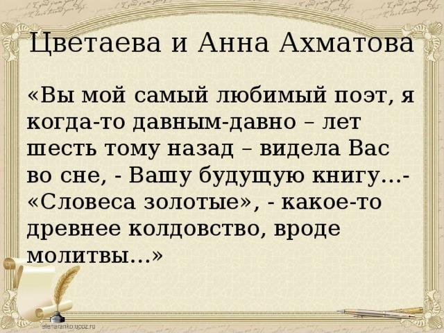 Цветаева и Анна Ахматова «Вы мой самый любимый поэт, я когда-то давным-давно – лет шесть тому назад – видела Вас во сне, - Вашу будущую книгу…- «Словеса золотые», - какое-то древнее колдовство, вроде молитвы…»