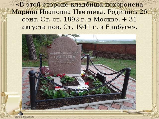«В этой стороне кладбища похоронена Марина Ивановна Цветаева. Родилась 26 сент. Ст. ст. 1892 г. в Москве. + 31 августа нов. Ст. 1941 г. в Елабуге».