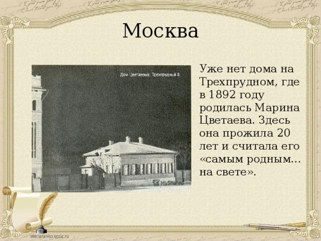 Москва Уже нет дома на Трехпрудном, где в 1892 году родилась Марина Цветаева. Здесь она прожила 20 лет и считала его «самым родным… на свете».
