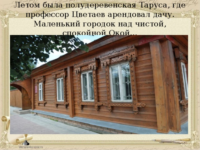 Летом была полудеревенская Таруса, где профессор Цветаев арендовал дачу. Маленький городок над чистой, спокойной Окой…