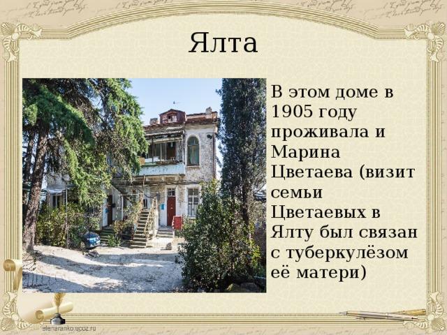 Ялта В этом доме в 1905 году проживала и Марина Цветаева (визит семьи Цветаевых в Ялту был связан с туберкулёзом её матери)