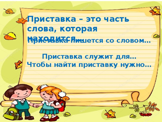 Приставка – это часть слова, которая находится…  Приставка пишется со словом…  Приставка служит для…  Чтобы найти приставку нужно…