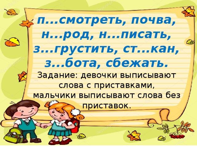 п...смотреть, почва, н...род, н...писать, з...грустить, ст...кан, з...бота, сбежать.  Задание: девочки выписывают слова с приставками,  мальчики выписывают слова без приставок.
