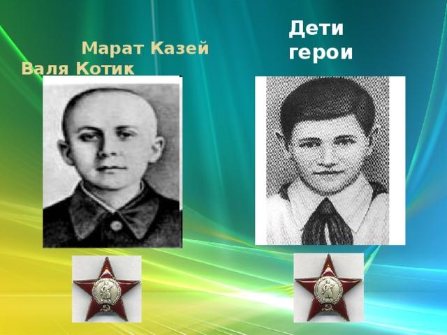 Дети герои  Марат Казей Валя Котик