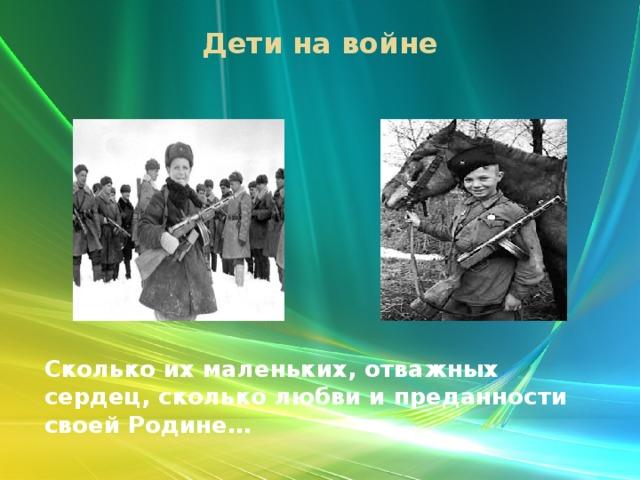 Дети на войне   Сколько их маленьких, отважных сердец, сколько любви и преданности своей Родине…