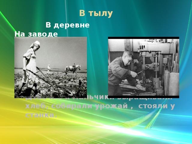 В тылу    В деревне На заводе Девочки и мальчики выращивали хлеб, собирали урожай , стояли у станка.