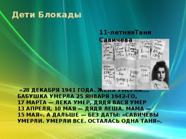 Дети Блокады 11-летняяТаня Савичева .  «28декабря 1941года. Женя умерла…. Бабушка умерла 25января 1942-го, 17марта— Лека умер, дядя Вася умер 13апреля, 10мая— дядя Леша. Мама— 15мая». Адальше— без даты: «Савичевы умерли. Умерли все. Осталась одна Таня».