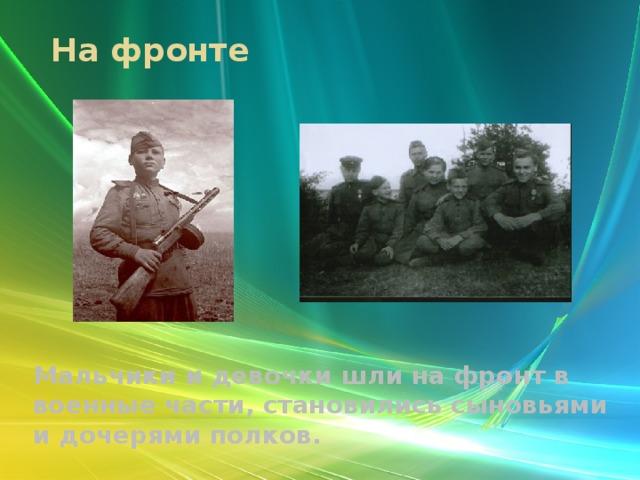 На фронте Мальчики и девочки шли на фронт в военные части, становились сыновьями и дочерями полков.