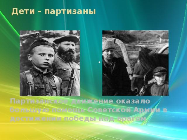 Дети - партизаны . Партизанское движение оказало большую помощь Советской Армии в достижении победы над врагом .