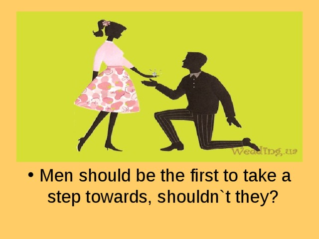 Men should be the first to take a step towards, shouldn`t they?