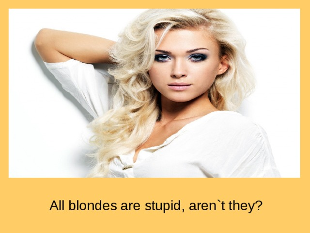 All blondes are stupid, aren`t they?