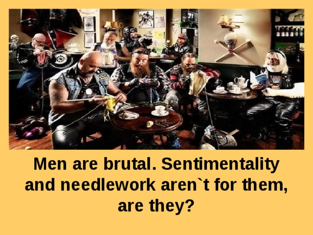 Men are brutal. Sentimentality and needlework aren`t for them, are they?