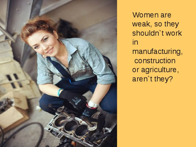 Women are weak, so they shouldn`t work in manufacturing, construction or agriculture, aren`t they?