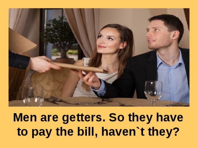 Men are getters. So they have to pay the bill, haven`t they?