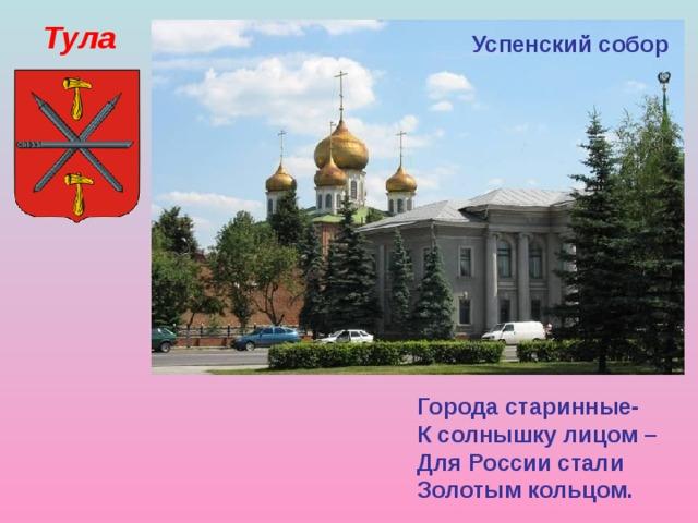 Тула Успенский собор Города старинные- К солнышку лицом – Для России стали Золотым кольцом.