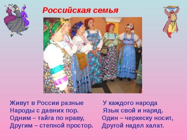 Российская семья Живут в России разные У каждого народа Народы с давних пор. Язык свой и наряд. Одним – тайга по нраву, Один – черкеску носит, Другим – степной простор. Другой надел халат.