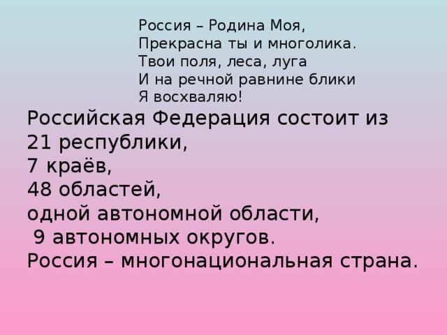 Россия – Родина Моя,       Прекрасна ты и многолика.       Твои поля, леса, луга       И на речной равнине блики       Я восхваляю!  Российская Федерация состоит из  21 республики,  7 краёв,  48 областей,  одной автономной области,  9 автономных округов.  Россия – многонациональная страна.