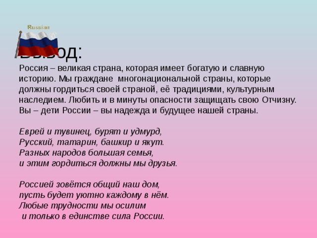 Вывод:  Россия – великая страна, которая имеет богатую и славную историю. Мы граждане многонациональной страны, которые должны гордиться своей страной, её традициями, культурным наследием. Любить и в минуты опасности защищать свою Отчизну.  Вы – дети России – вы надежда и будущее нашей страны.   Еврей и тувинец, бурят и удмурд,  Русский, татарин, башкир и якут.  Разных народов большая семья,  и этим гордиться должны мы друзья.   Россией зовётся общий наш дом,  пусть будет уютно каждому в нём.  Любые трудности мы осилим  и только в единстве сила России.