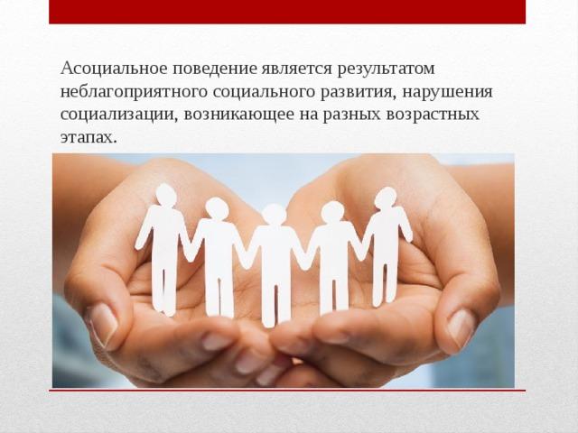 Асоциальное поведение является результатом неблагоприятного социального развития, нарушения социализации, возникающее на разных возрастных этапах.