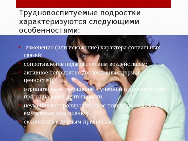 Трудновоспитуемые подростки характеризуются следующими особенностями: