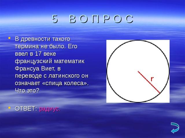 В О П Р О С В древности такого термина не было. Его ввел в 17 веке французский математик Франсуа Виет, в переводе с латинского он означает «спица колеса». Что это?  ОТВЕТ: радиус.