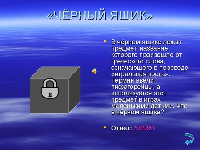 «ЧЁРНЫЙ ЯЩИК» В чёрном ящике лежит предмет, название которого произошло от греческого слова, означающего в переводе «игральная кость». Термин ввели пифагорейцы, а используется этот предмет в играх маленькими детьми. Что в чёрном ящике? Ответ:  КУБИК