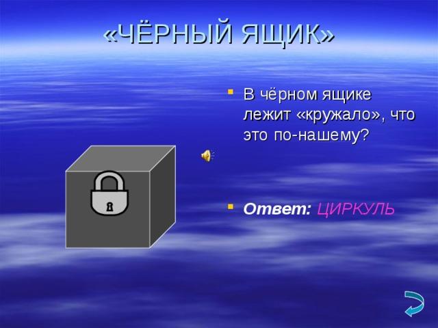 «ЧЁРНЫЙ ЯЩИК» В чёрном ящике лежит «кружало», что это по-нашему? Ответ: ЦИРКУЛЬ