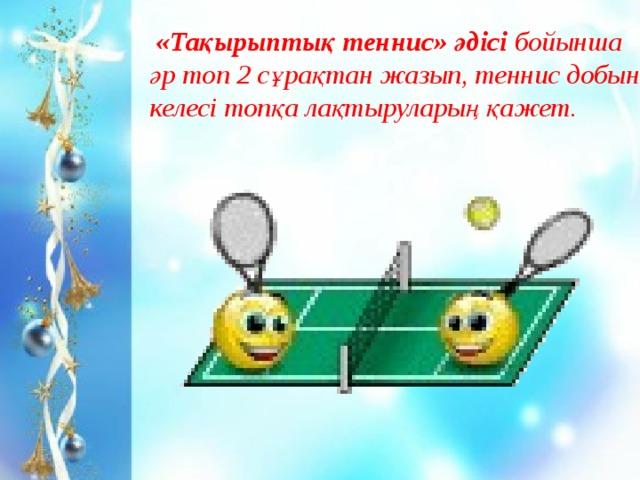 «Тақырыптық теннис» әдісі бойынша әр топ 2 сұрақтан жазып, теннис добын келесі топқа лақтыруларың қажет.
