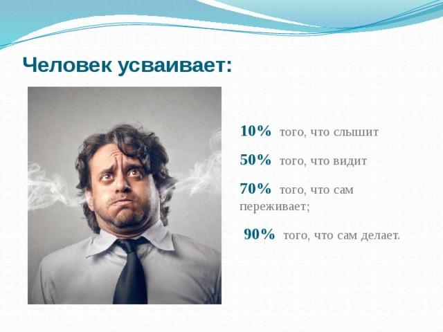 Человек усваивает: 10% того, что слышит 50%  того, что видит 70%  того, что сам переживает;  90% того, что сам делает.
