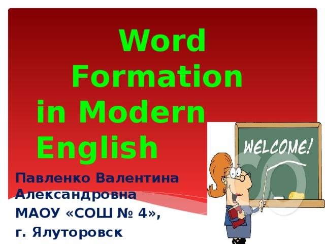 Word Formation in Modern English Павленко Валентина Александровна МАОУ «СОШ № 4», г. Ялуторовск