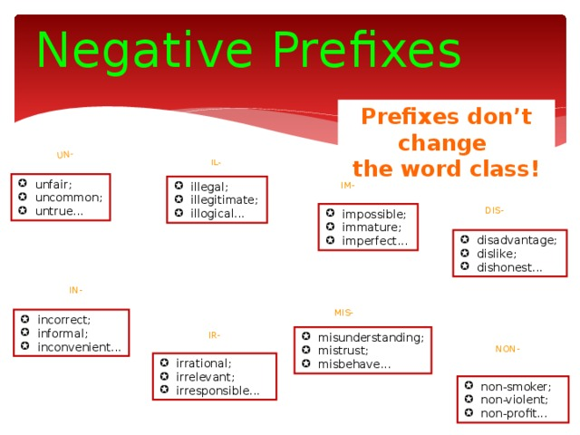 un- Negative Prefixes   Prefixes don't change the word class! il- unfair; uncommon; untrue... im- illegal; illegitimate; illogical... dis- impossible; immature; imperfect... disadvantage; dislike; dishonest... in- Mis- incorrect; informal; inconvenient... ir- misunderstanding; mistrust; misbehave... Non-
