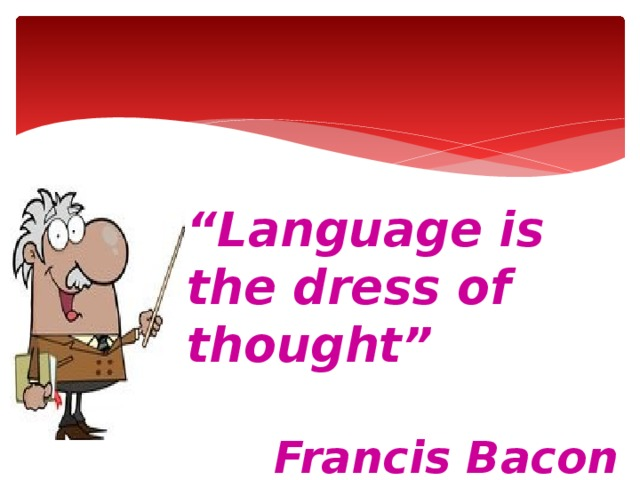 """"""" Language is the dress of thought""""  Francis Bacon"""