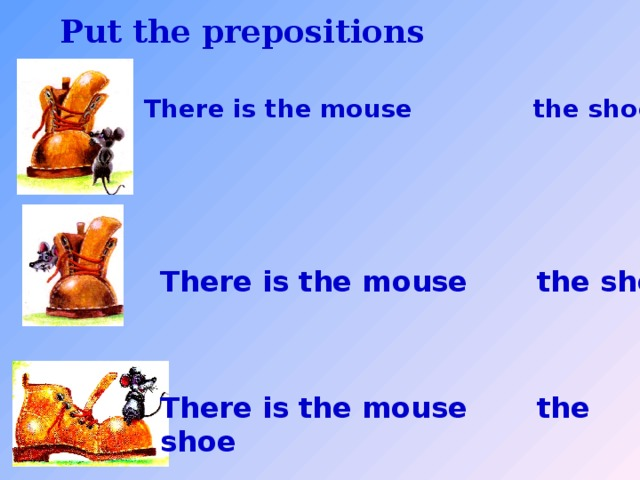 Put the prepositions There is the mouse the shoe  There is the mouse the shoe There is the mouse the shoe