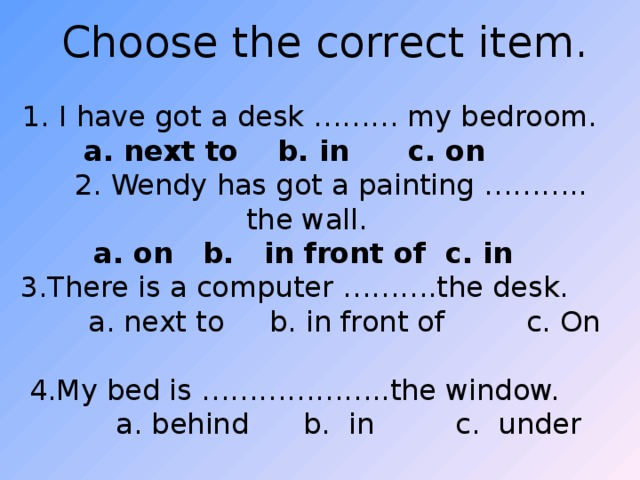 Choose the correct item.  1. I have got a desk ……… my bedroom.  next to b. in c. on  2. Wendy has got a painting ……….. the wall.  a . on b. in front of c. in  3.There is a computer ……….the desk.  a. next to b. in front of c. On 4.My bed is ………………..the window.  a. behind b. in c. under