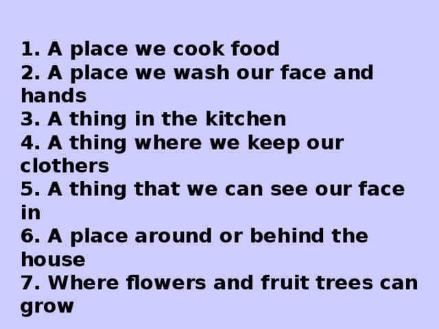 Read and guess what it is?  1. A place we cook food 2. A place we wash our face and hands 3. A thing in the kitchen 4. A thing where we keep our clothers 5. A thing that we can see our face in 6. A place around or behind the house 7. Where flowers and fruit trees can grow