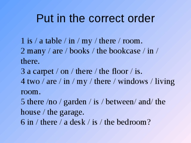 Put in the correct order 1 is / a table / in / my / there / room. 2 many / are / books / the bookcase / in / there. 3 a carpet / on / there / the floor / is. 4 two / are / in / my / there / windows / living room. 5 there /no / garden / is / between/ and/ the house / the garage. 6 in / there / a desk / is / the bedroom?