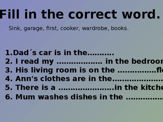Fill in the correct word.  Sink, garage, first, cooker, wardrobe, books. Dad΄s car is in the……….. 2. I read my ………………. in the bedroom. 3. His living room is on the …………….floor. 4. Ann's clothes are in the……………………. 5. There is a …………………..in the kitchen. 6. Mum washes dishes in the ……………….. .