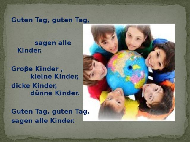 Guten Tag, guten Tag, sagen alle Kinder.  Groβe Kinder , kleine Kinder, dicke Kinder, dünne Kinder.  Guten Tag, guten Tag, sagen alle Kinder.