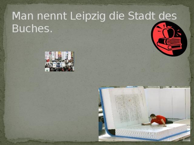 Man nennt Leipzig die Stadt des Buches.