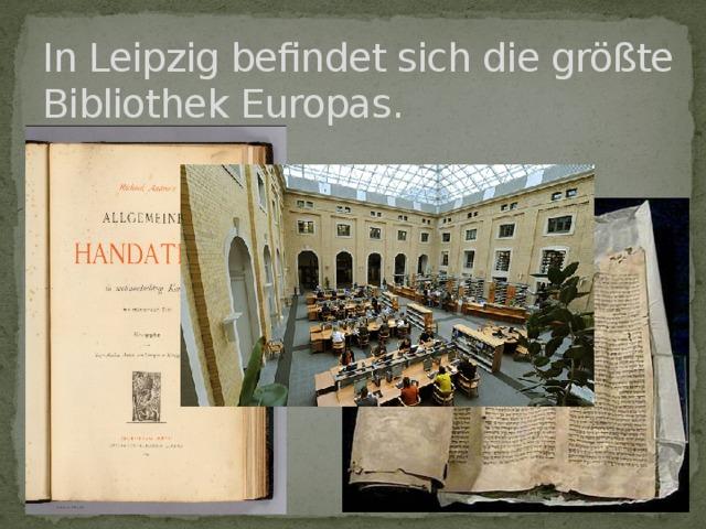 In Leipzig befindet sich die größte Bibliothek Europas.