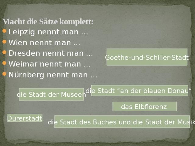 """Macht die Sätze komplett: Leipzig nennt man … Wien nennt man … Dresden nennt man … Weimar nennt man … N ürnberg nеnnt man … Goethe-und-Schiller-Stadt die Stadt """"an der blauen Donau""""  die Stadt der Museen das Elbflorenz  D ürerstadt die Stadt des Buches und die Stadt der Musik"""