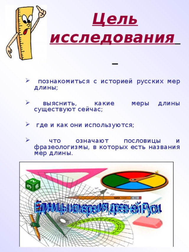 Цель исследования       познакомиться с историей русских мер длины;  познакомиться с историей русских мер длины;  выяснить, какие меры длины существуют сейчас;  выяснить, какие меры длины существуют сейчас;  где и как они используются;  где и как они используются;  что означают пословицы и фразеологизмы, в которых есть названия мер длины.   что означают пословицы и фразеологизмы, в которых есть названия мер длины.