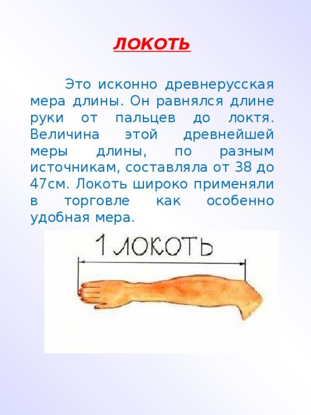 ЛОКОТЬ  Это исконно древнерусская мера длины. Он равнялся длине руки от пальцев до локтя. Величина этой древнейшей меры длины, по разным источникам, составляла от 38 до 47см. Локоть широко применяли в торговле как особенно удобная мера.