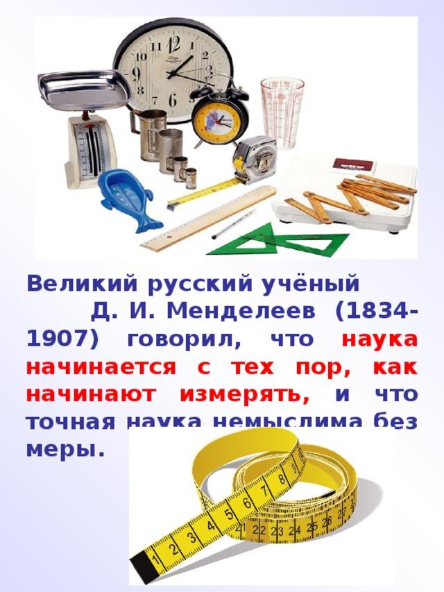 Великий русский учёный Д. И. Менделеев (1834-1907) говорил, что наука начинается с тех пор, как начинают измерять, и что точная наука немыслима без меры.