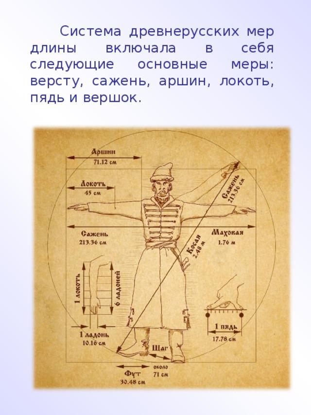 Система древнерусских мер длины включала в себя следующие основные меры: версту, сажень, аршин, локоть, пядь и вершок.