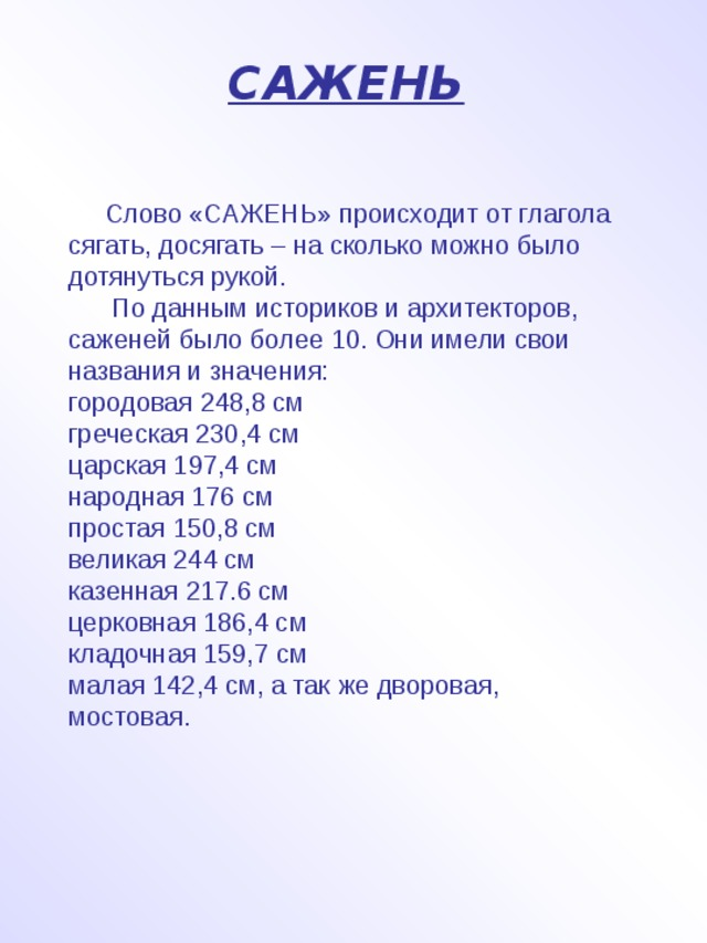САЖЕНЬ   Слово «САЖЕНЬ» происходит от глагола сягать, досягать – на сколько можно было дотянуться рукой.  По данным историков и архитекторов, саженей было более 10. Они имели свои названия и значения: городовая 248,8 см греческая 230,4 см царская 197,4 см народная 176 см простая 150,8 см великая 244 см казенная 217.6 см церковная 186,4 см кладочная 159,7 см малая 142,4 см, а так же дворовая, мостовая.