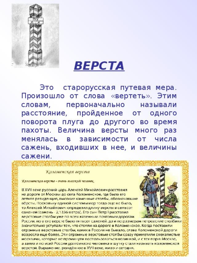 ВЕРСТА  Это старорусская путевая мера. Произошло от слова «вертеть». Этим словам, первоначально называли расстояние, пройденное от одного поворота плуга до другого во время пахоты. Величина версты много раз менялась в зависимости от числа сажень, входивших в нее, и величины сажени.
