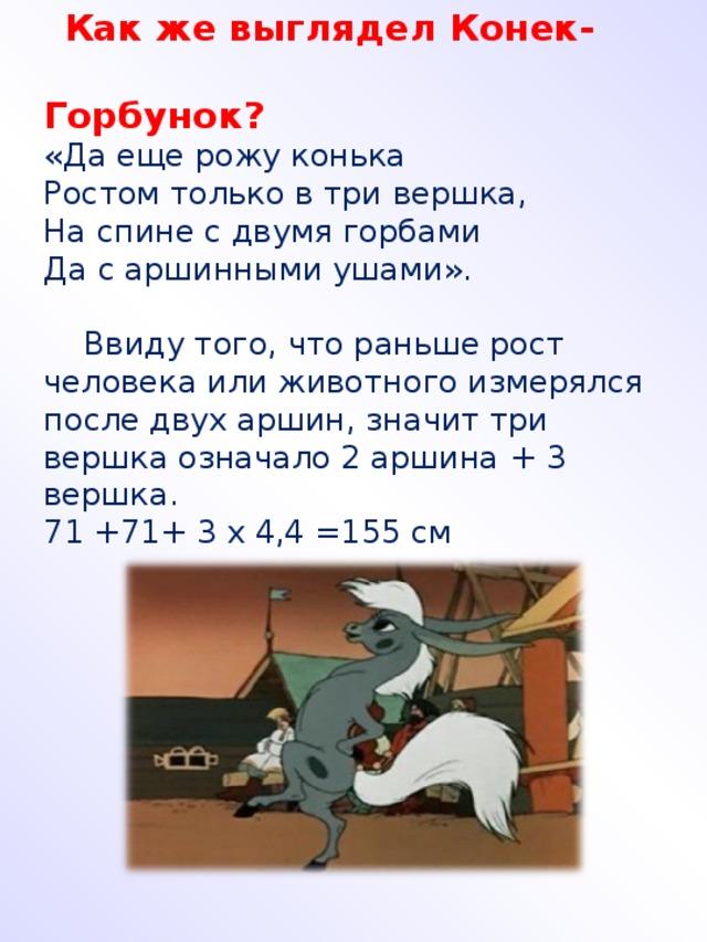 Как же выглядел Конек-  Горбунок? «Да еще рожу конька Ростом только в три вершка, На спине с двумя горбами Да с аршинными ушами».  Ввиду того, что раньше рост человека или животного измерялся после двух аршин, значит три вершка означало 2 аршина + 3 вершка. 71 +71+ 3 х 4,4 =155 см