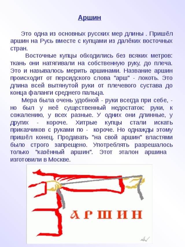 Аршин    Это одна из основных русских мер длины . Пришёл аршин на Русь вместе с купцами из далёких восточных стран.  Восточные купцы обходились без всяких метров: ткань они натягивали на собственную руку, до плеча. Это и называлось мерить аршинами. Название аршин происходит от персидского слова