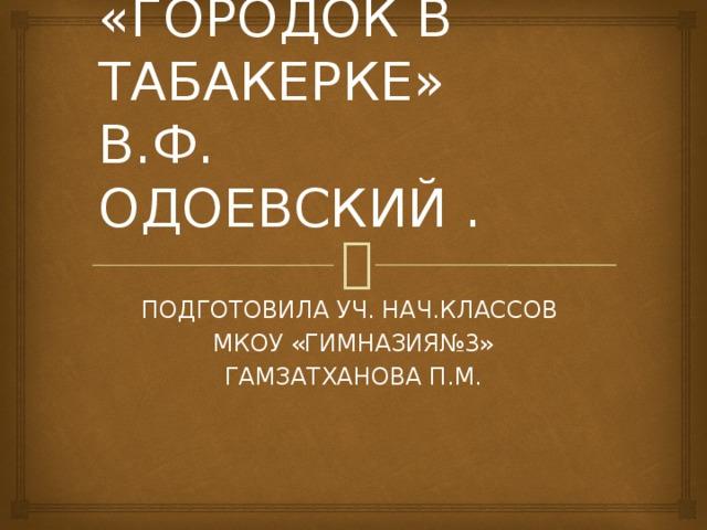 «ГОРОДОК В ТАБАКЕРКЕ»  В.Ф. ОДОЕВСКИЙ . ПОДГОТОВИЛА УЧ. НАЧ.КЛАССОВ МКОУ «ГИМНАЗИЯ№3» ГАМЗАТХАНОВА П.М.